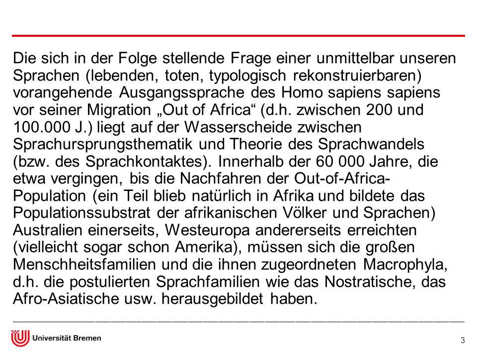 """Die sich in der Folge stellende Frage einer unmittelbar unseren Sprachen (lebenden, toten, typologisch rekonstruierbaren) vorangehende Ausgangssprache des Homo sapiens sapiens vor seiner Migration """"Out of Africa (d.h. zwischen 200 und 100.000 J.) liegt auf der Wasserscheide zwischen Sprachursprungsthematik und Theorie des Sprachwandels (bzw. des Sprachkontaktes). Innerhalb der 60 000 Jahre, die etwa vergingen, bis die Nachfahren der Out-of-Africa-Population (ein Teil blieb natürlich in Afrika und bildete das Populationssubstrat der afrikanischen Völker und Sprachen) Australien einerseits, Westeuropa andererseits erreichten (vielleicht sogar schon Amerika), müssen sich die großen Menschheitsfamilien und die ihnen zugeordneten Macrophyla, d.h. die postulierten Sprachfamilien wie das Nostratische, das Afro-Asiatische usw. herausgebildet haben."""