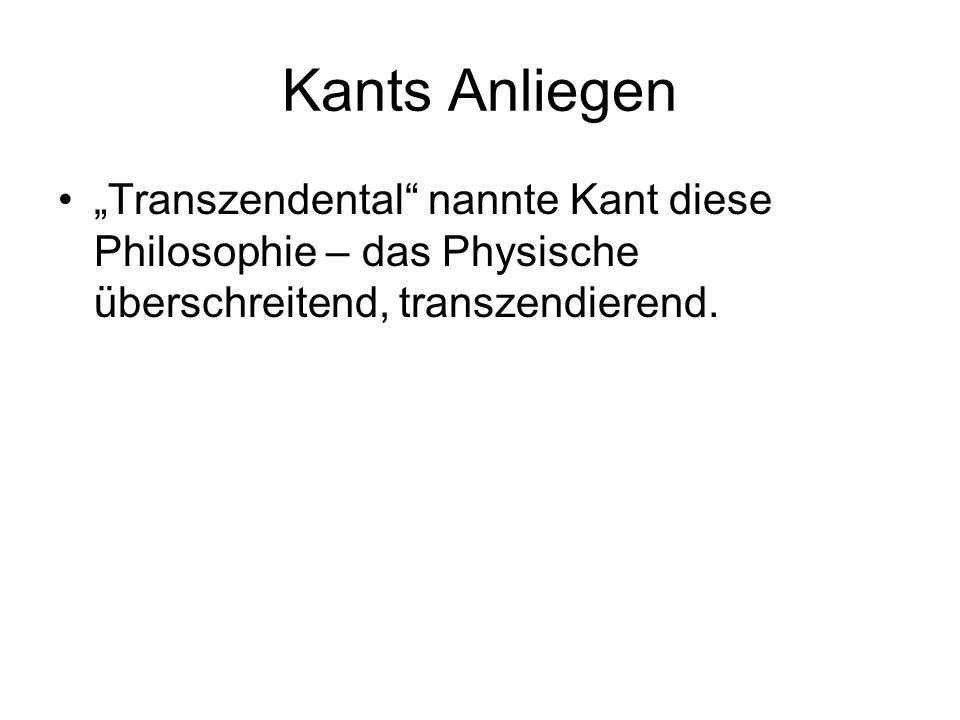 """Kants Anliegen """"Transzendental nannte Kant diese Philosophie – das Physische überschreitend, transzendierend."""