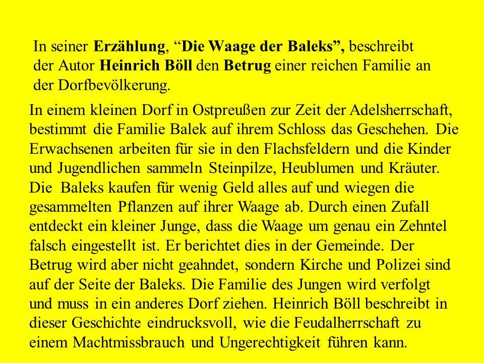 In seiner Erzählung, Die Waage der Baleks , beschreibt der Autor Heinrich Böll den Betrug einer reichen Familie an der Dorfbevölkerung.