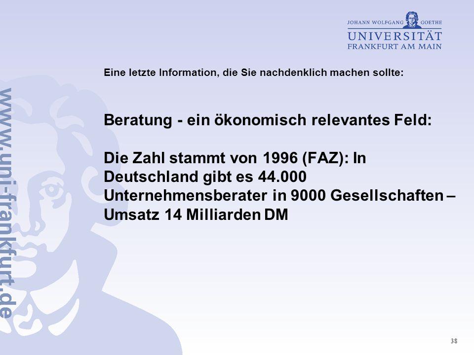 Eine letzte Information, die Sie nachdenklich machen sollte: Beratung - ein ökonomisch relevantes Feld: Die Zahl stammt von 1996 (FAZ): In Deutschland gibt es 44.000 Unternehmensberater in 9000 Gesellschaften – Umsatz 14 Milliarden DM