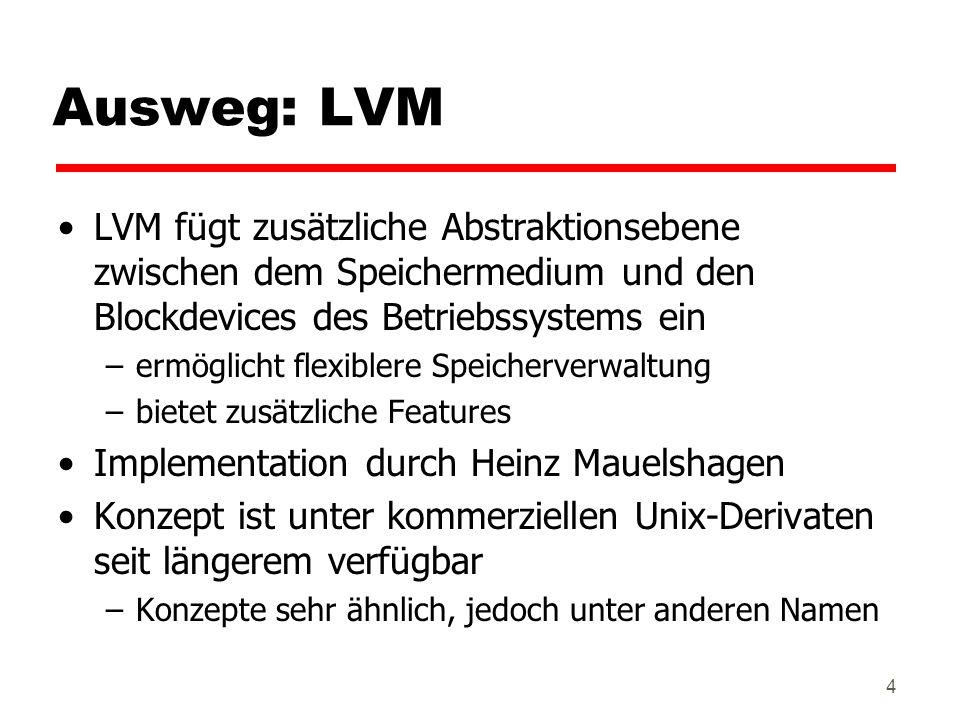 Ausweg: LVM LVM fügt zusätzliche Abstraktionsebene zwischen dem Speichermedium und den Blockdevices des Betriebssystems ein.