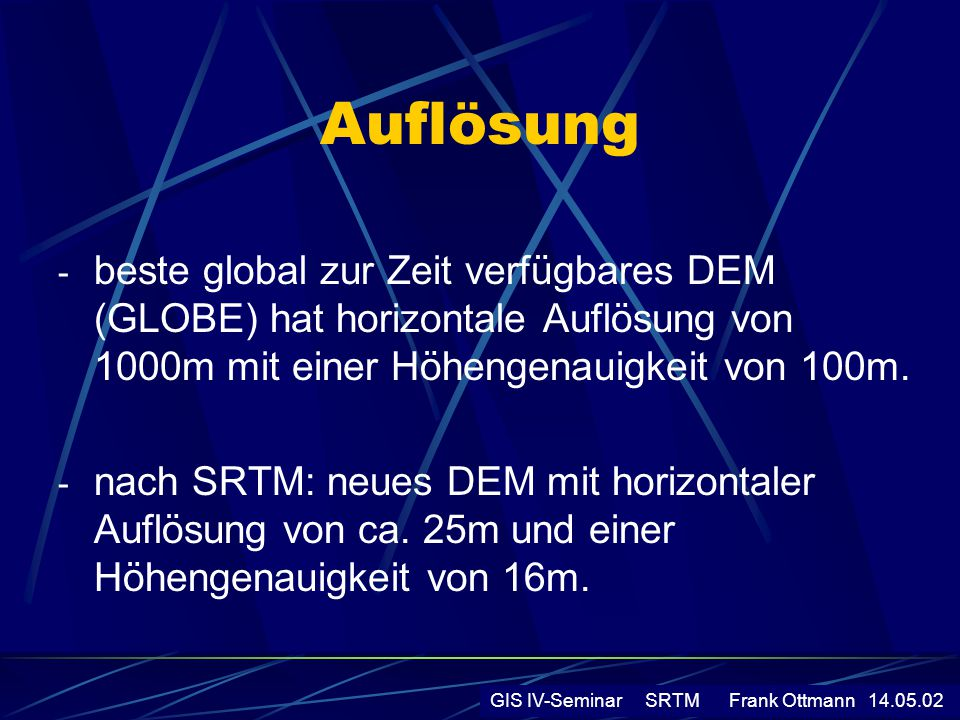 Auflösung beste global zur Zeit verfügbares DEM (GLOBE) hat horizontale Auflösung von 1000m mit einer Höhengenauigkeit von 100m.