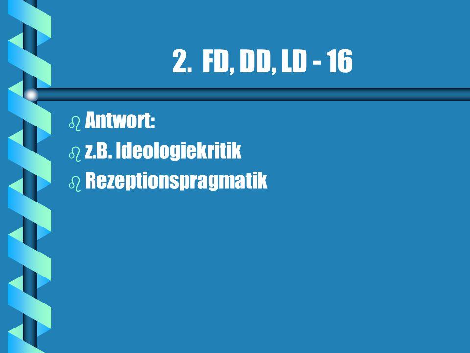 2. FD, DD, LD - 16 Antwort: z.B. Ideologiekritik Rezeptionspragmatik
