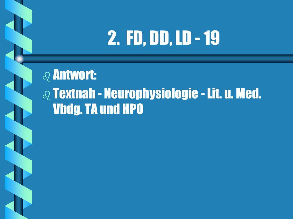 2. FD, DD, LD - 19 Antwort: Textnah - Neurophysiologie - Lit. u. Med. Vbdg. TA und HPO