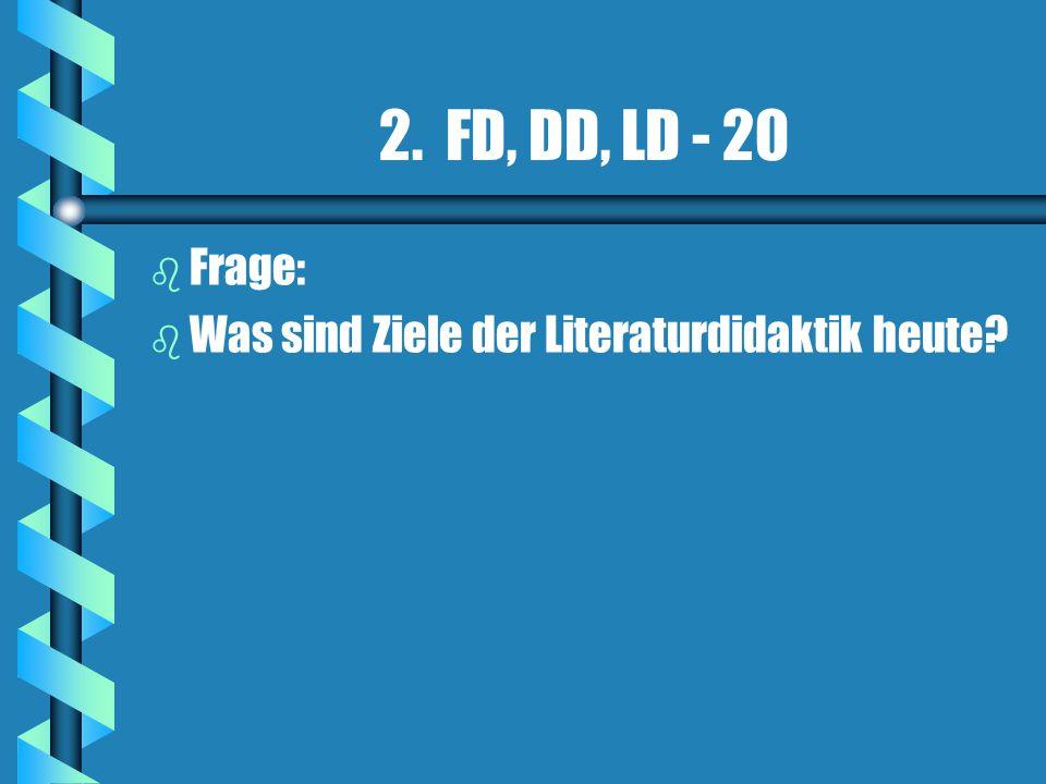 2. FD, DD, LD - 20 Frage: Was sind Ziele der Literaturdidaktik heute