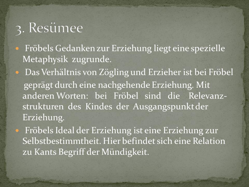 3. Resümee Fröbels Gedanken zur Erziehung liegt eine spezielle Metaphysik zugrunde. Das Verhältnis von Zögling und Erzieher ist bei Fröbel.