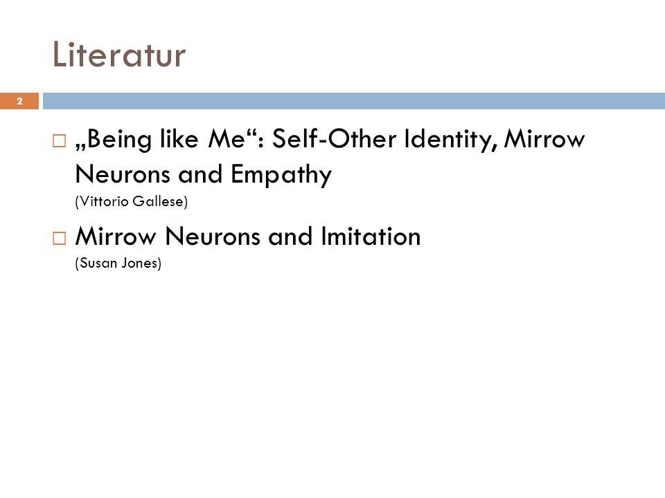 "Literatur ""Being like Me : Self-Other Identity, Mirrow Neurons and Empathy (Vittorio Gallese) Mirrow Neurons and Imitation (Susan Jones)"