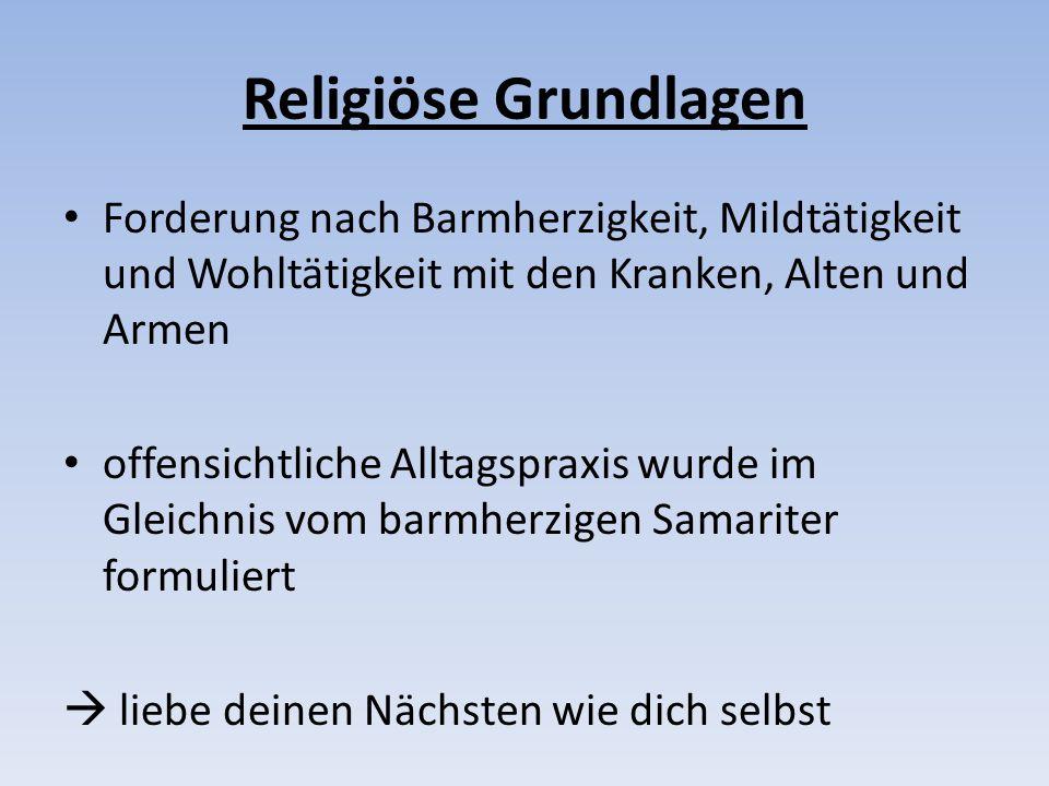 Religiöse Grundlagen Forderung nach Barmherzigkeit, Mildtätigkeit und Wohltätigkeit mit den Kranken, Alten und Armen.