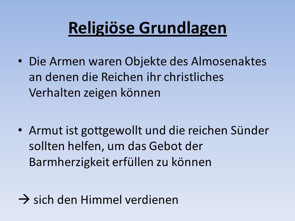 Religiöse Grundlagen Die Armen waren Objekte des Almosenaktes an denen die Reichen ihr christliches Verhalten zeigen können.