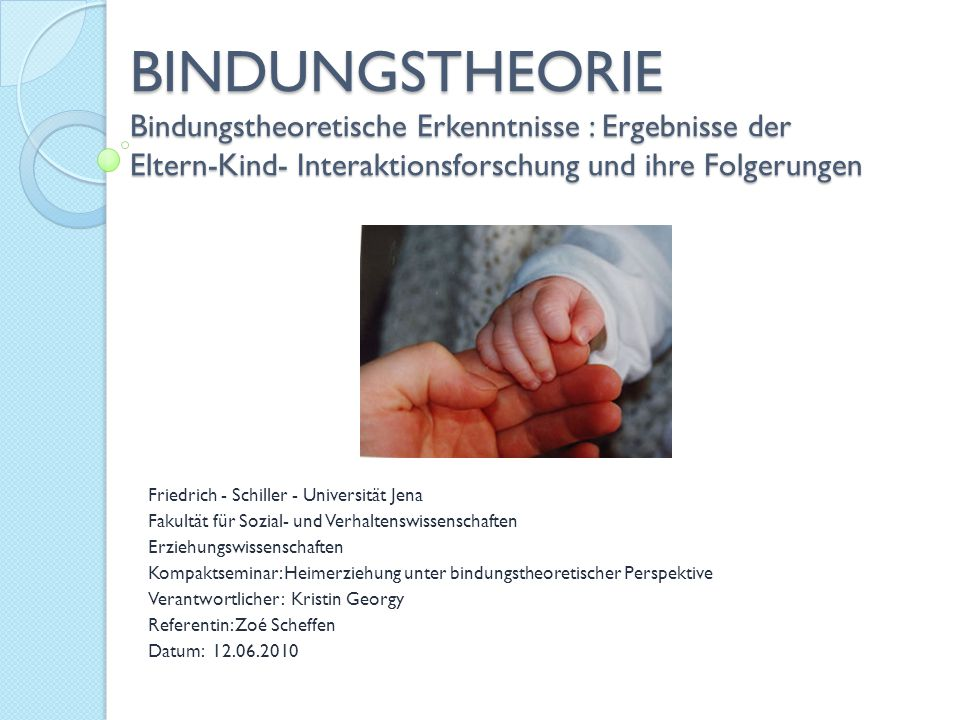 BINDUNGSTHEORIE Bindungstheoretische Erkenntnisse : Ergebnisse der Eltern-Kind- Interaktionsforschung und ihre Folgerungen