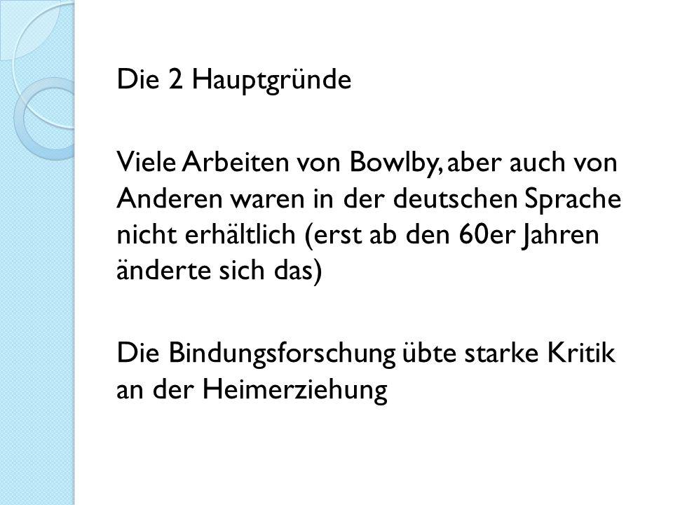 Die 2 Hauptgründe Viele Arbeiten von Bowlby, aber auch von Anderen waren in der deutschen Sprache nicht erhältlich (erst ab den 60er Jahren änderte sich das) Die Bindungsforschung übte starke Kritik an der Heimerziehung