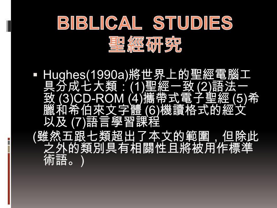BIBLICAL STUDIES 聖經研究 Hughes(1990a)將世界上的聖經電腦工 具分成七大類:(1)聖經一致 (2)語法一 致 (3)CD-ROM (4)攜帶式電子聖經 (5)希 臘和希伯來文字體 (6)機讀格式的經文 以及 (7)語言學習課程.