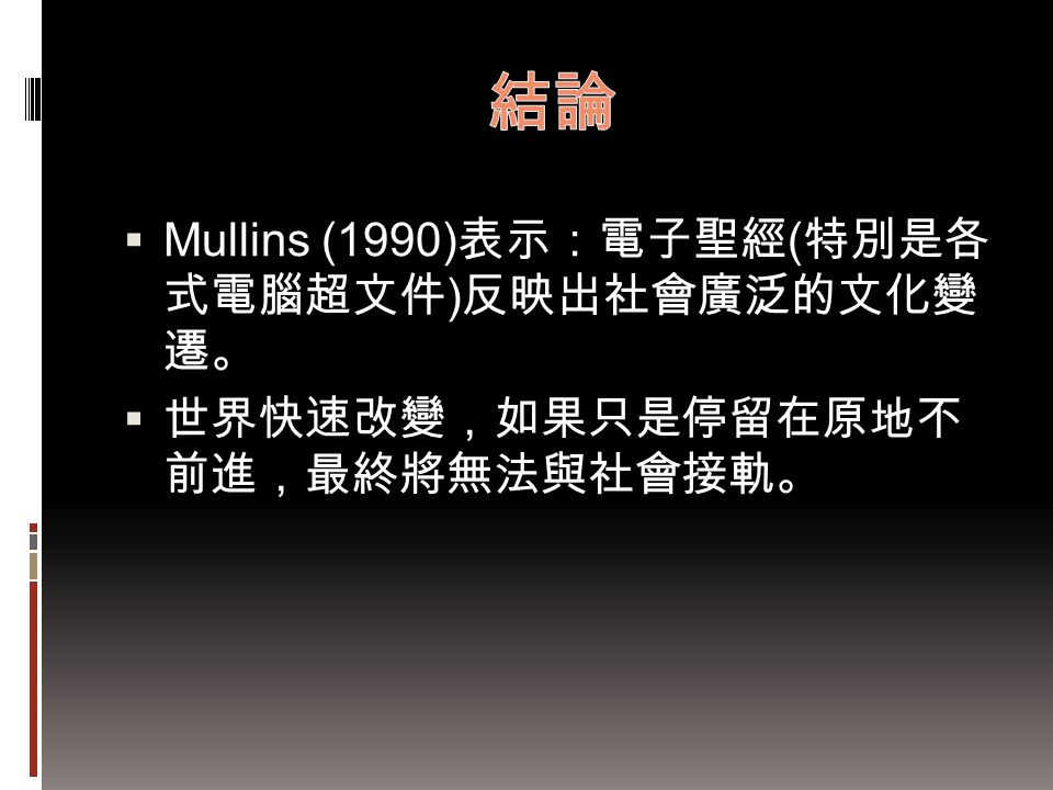 結論 Mullins (1990)表示:電子聖經(特別是各 式電腦超文件)反映出社會廣泛的文化變 遷。
