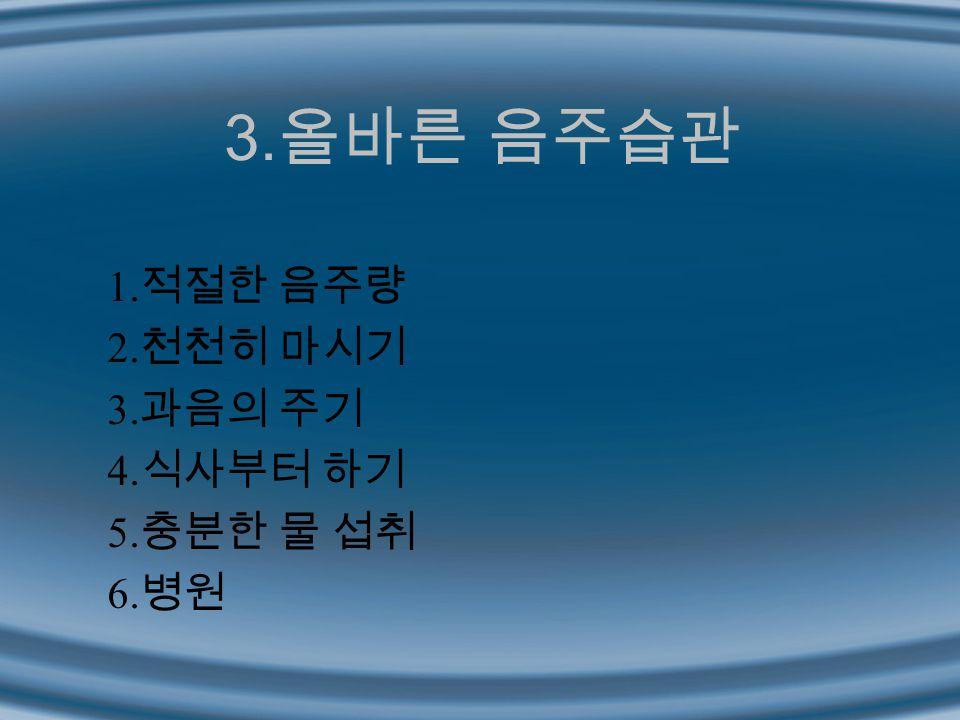 3.올바른 음주습관 1.적절한 음주량 2.천천히 마시기 3.과음의 주기 4.식사부터 하기 5.충분한 물 섭취 6.병원