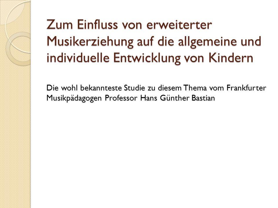 Zum Einfluss von erweiterter Musikerziehung auf die allgemeine und individuelle Entwicklung von Kindern Die wohl bekannteste Studie zu diesem Thema vom Frankfurter Musikpädagogen Professor Hans Günther Bastian