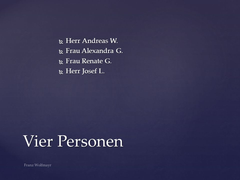 Vier Personen Herr Andreas W. Frau Alexandra G. Frau Renate G.