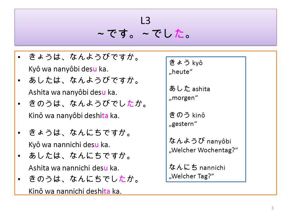 L3 ~です。~でした。 きょうは、なんようびですか。 Kyô wa nanyôbi desu ka. あしたは、なんようびですか。