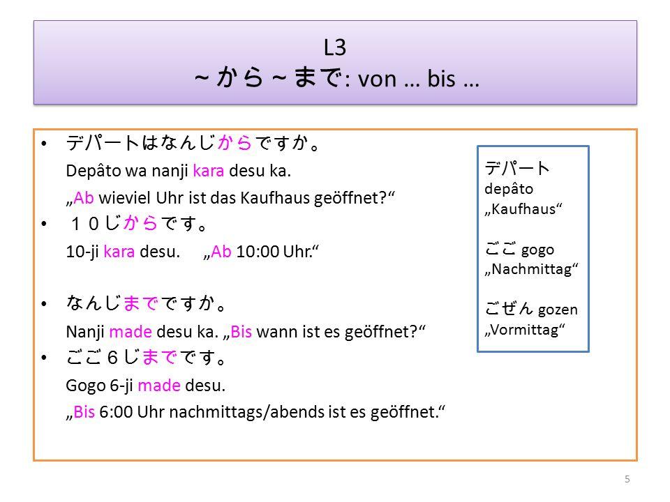 L3 ~から~まで: von … bis … デパートはなんじからですか。 Depâto wa nanji kara desu ka.