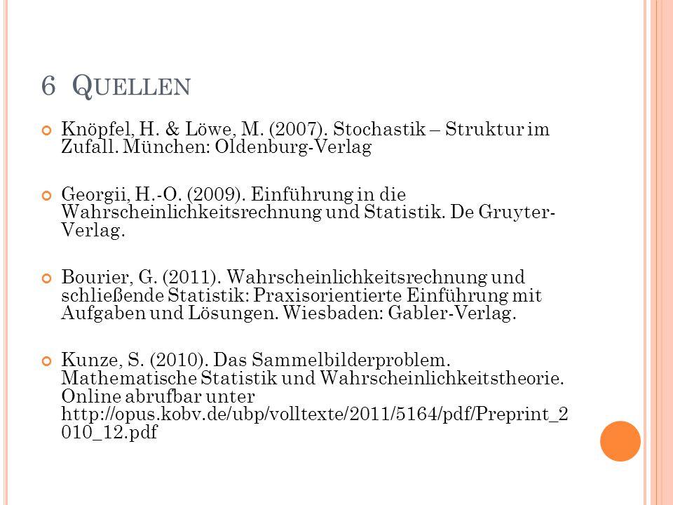 6 Quellen Knöpfel, H. & Löwe, M. (2007). Stochastik – Struktur im Zufall. München: Oldenburg-Verlag.