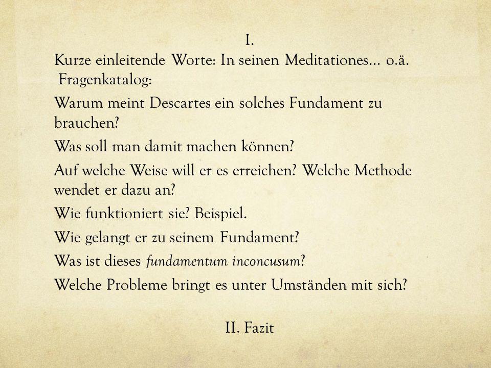 I. Kurze einleitende Worte: In seinen Meditationes... o.ä. Fragenkatalog: Warum meint Descartes ein solches Fundament zu brauchen