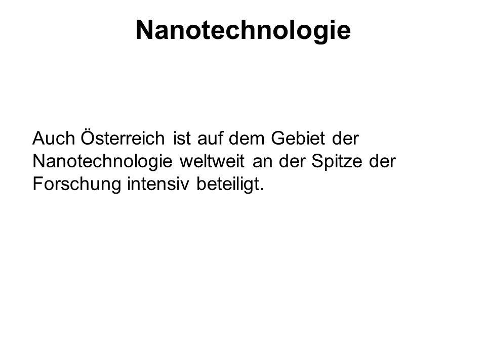 Nanotechnologie Auch Österreich ist auf dem Gebiet der Nanotechnologie weltweit an der Spitze der Forschung intensiv beteiligt.