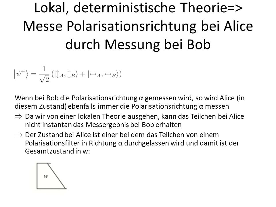 Lokal, deterministische Theorie=> Messe Polarisationsrichtung bei Alice durch Messung bei Bob