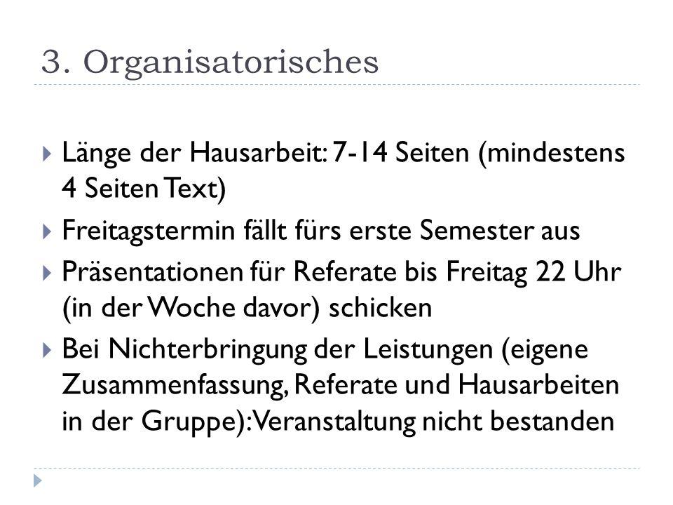 3. Organisatorisches Länge der Hausarbeit: 7-14 Seiten (mindestens 4 Seiten Text) Freitagstermin fällt fürs erste Semester aus.