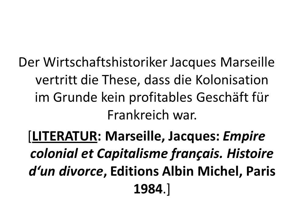 Der Wirtschaftshistoriker Jacques Marseille vertritt die These, dass die Kolonisation im Grunde kein profitables Geschäft für Frankreich war.