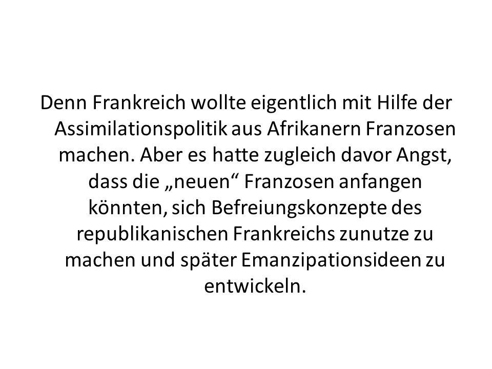 Denn Frankreich wollte eigentlich mit Hilfe der Assimilationspolitik aus Afrikanern Franzosen machen.