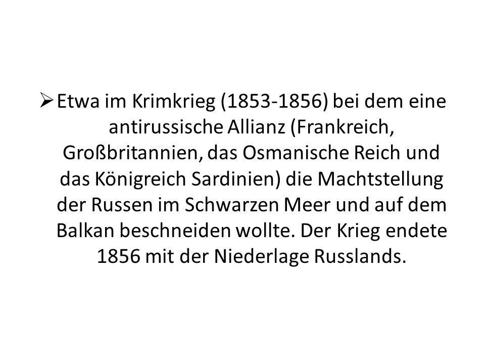 Etwa im Krimkrieg (1853-1856) bei dem eine antirussische Allianz (Frankreich, Großbritannien, das Osmanische Reich und das Königreich Sardinien) die Machtstellung der Russen im Schwarzen Meer und auf dem Balkan beschneiden wollte.