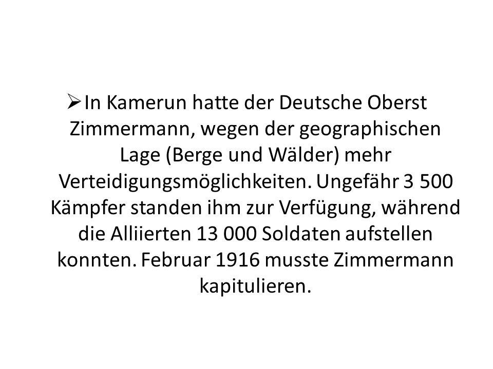 In Kamerun hatte der Deutsche Oberst Zimmermann, wegen der geographischen Lage (Berge und Wälder) mehr Verteidigungsmöglichkeiten.