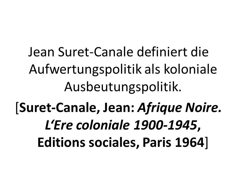 Jean Suret-Canale definiert die Aufwertungspolitik als koloniale Ausbeutungspolitik.