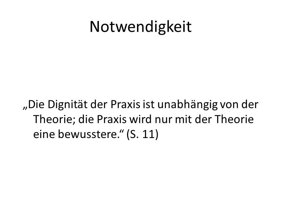 """Notwendigkeit """"Die Dignität der Praxis ist unabhängig von der Theorie; die Praxis wird nur mit der Theorie eine bewusstere. (S."""