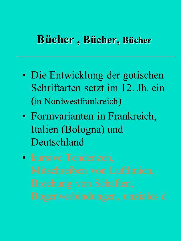 Bücher , Bücher, Bücher Die Entwicklung der gotischen Schriftarten setzt im 12. Jh. ein (in Nordwestfrankreich)