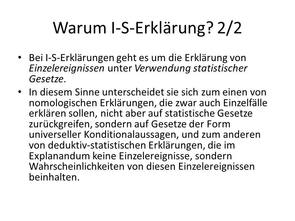 Warum I-S-Erklärung 2/2 Bei I-S-Erklärungen geht es um die Erklärung von Einzelereignissen unter Verwendung statistischer Gesetze.