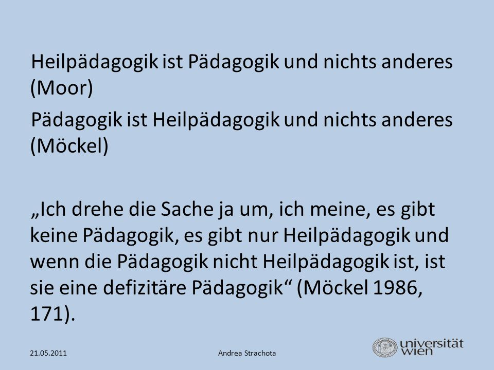 """Heilpädagogik ist Pädagogik und nichts anderes (Moor) Pädagogik ist Heilpädagogik und nichts anderes (Möckel) """"Ich drehe die Sache ja um, ich meine, es gibt keine Pädagogik, es gibt nur Heilpädagogik und wenn die Pädagogik nicht Heilpädagogik ist, ist sie eine defizitäre Pädagogik (Möckel 1986, 171)."""