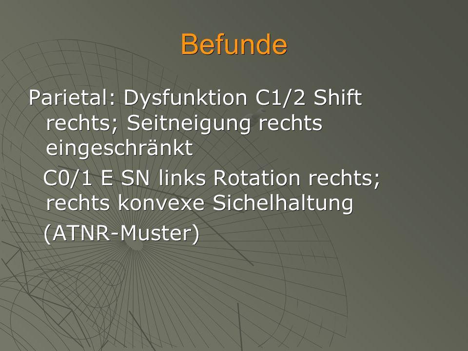 Befunde Parietal: Dysfunktion C1/2 Shift rechts; Seitneigung rechts eingeschränkt. C0/1 E SN links Rotation rechts; rechts konvexe Sichelhaltung.