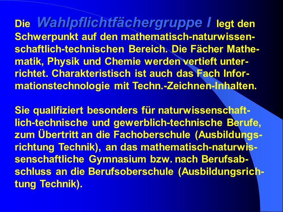 Die Wahlpflichtfächergruppe I legt den Schwerpunkt auf den mathematisch-naturwissen-schaftlich-technischen Bereich.