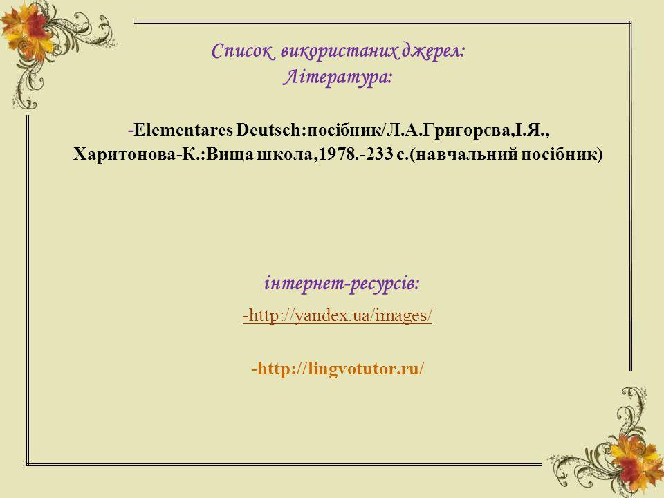 Список використаних джерел: Література: -Elementares Deutsch:посібник/Л.А.Григорєва,І.Я., Харитонова-К.:Вища школа,1978.-233 с.(навчальний посібник)
