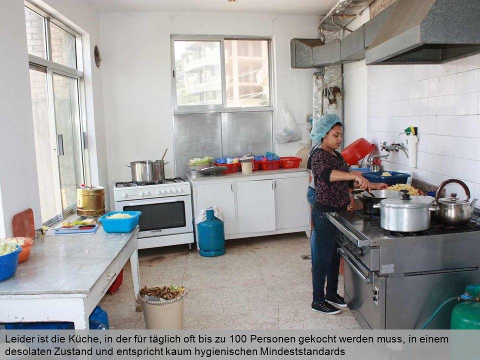 Leider ist die Küche, in der für täglich oft bis zu 100 Personen gekocht werden muss, in einem desolaten Zustand und entspricht kaum hygienischen Mindeststandards
