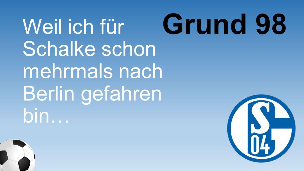 Grund 98 Weil ich für Schalke schon mehrmals nach Berlin gefahren bin…