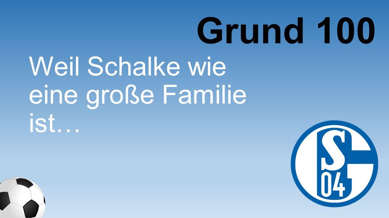 Grund 100 Weil Schalke wie eine große Familie ist…