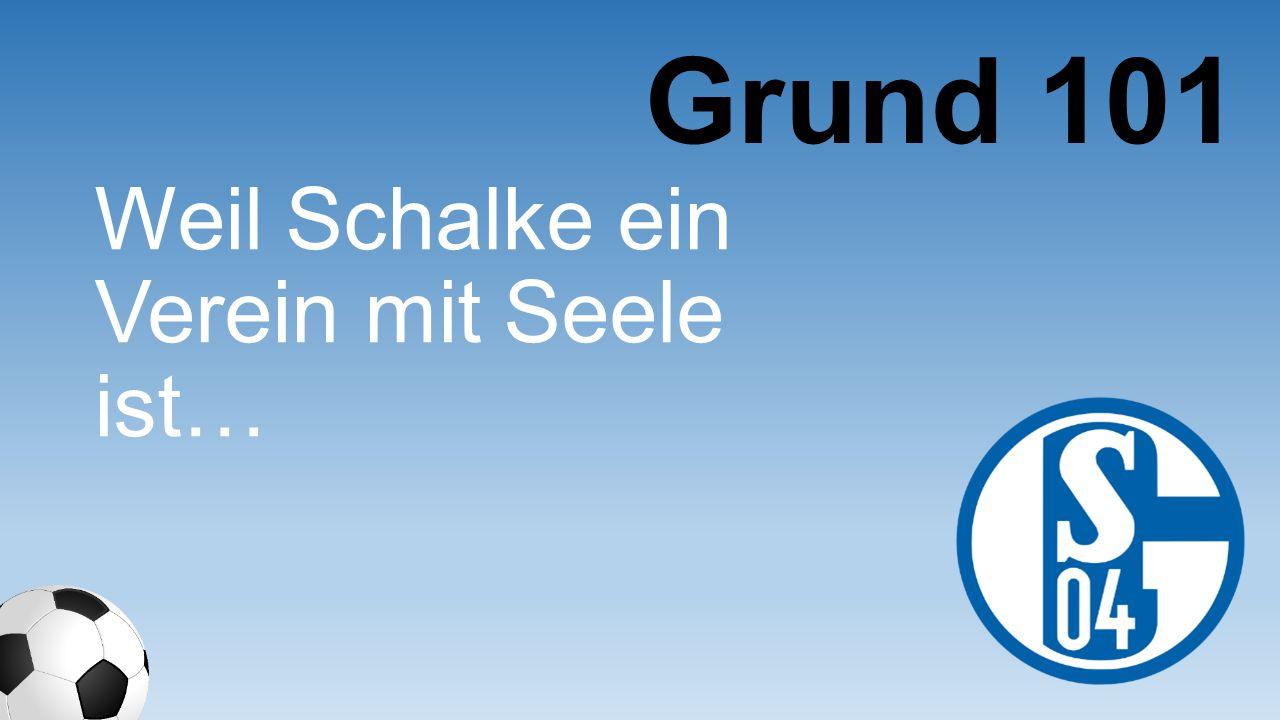 Grund 101 Weil Schalke ein Verein mit Seele ist…