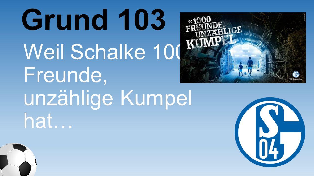 Grund 103 Weil Schalke 1000 Freunde, unzählige Kumpel hat…