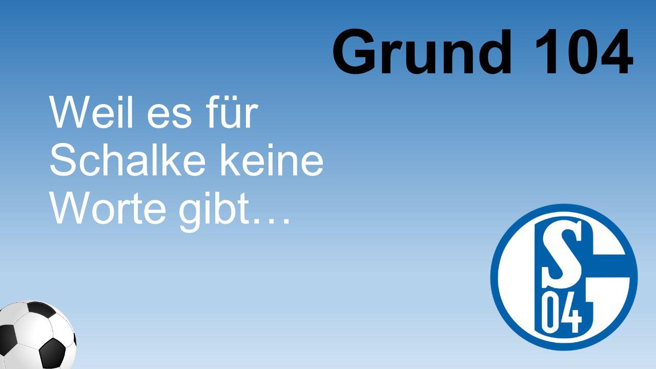 Grund 104 Weil es für Schalke keine Worte gibt…