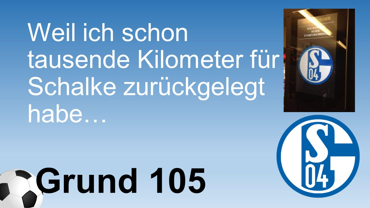 Weil ich schon tausende Kilometer für Schalke zurückgelegt habe…