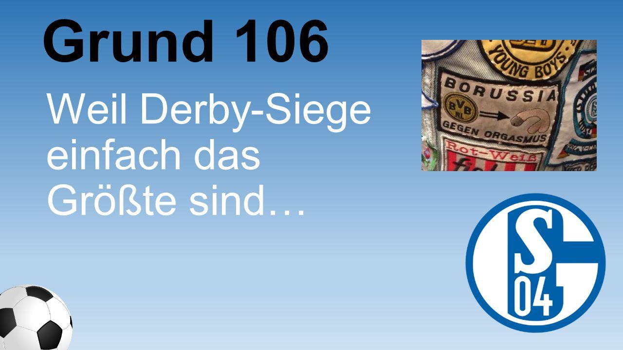 Grund 106 Weil Derby- Siege einfach das Größte sind…