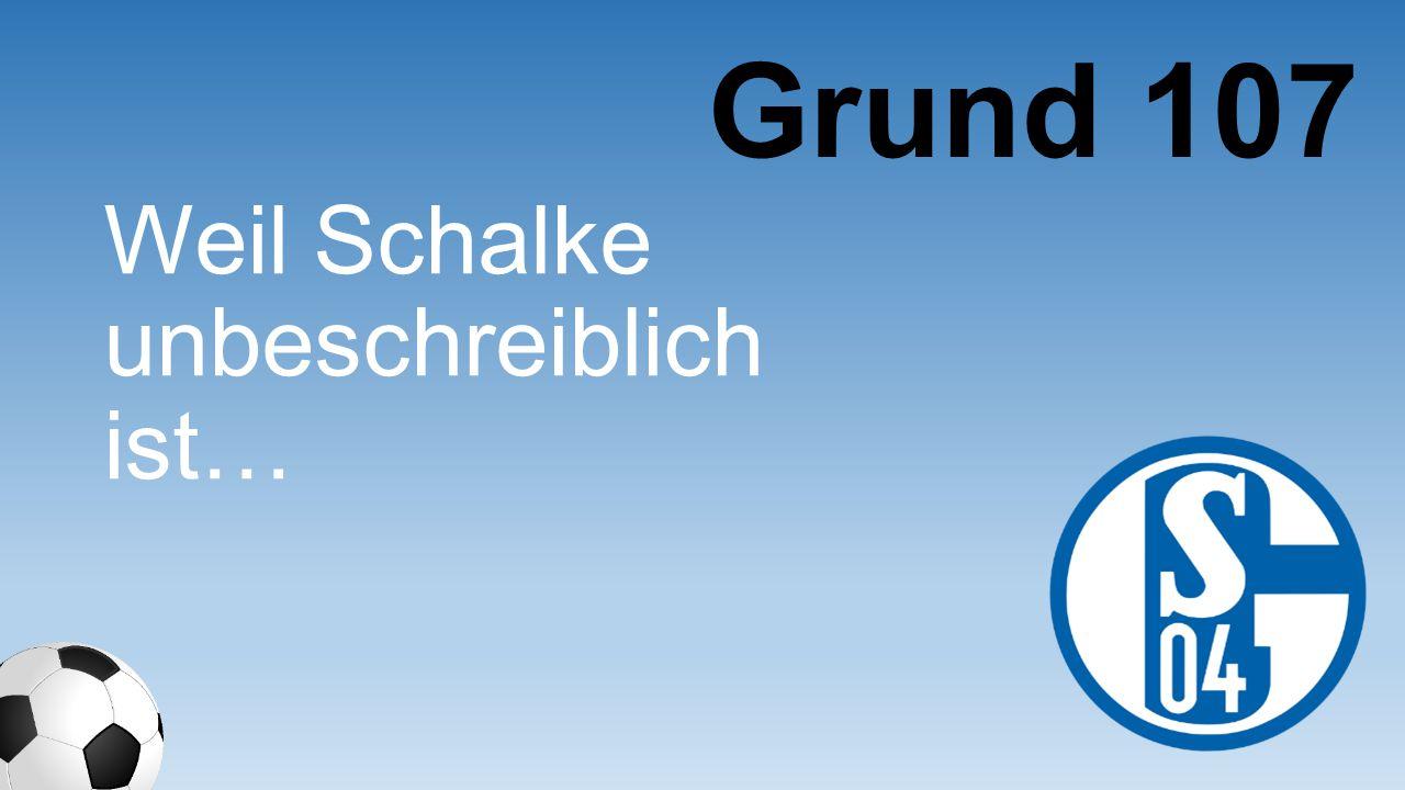 Grund 107 Weil Schalke unbeschreibl ich ist…