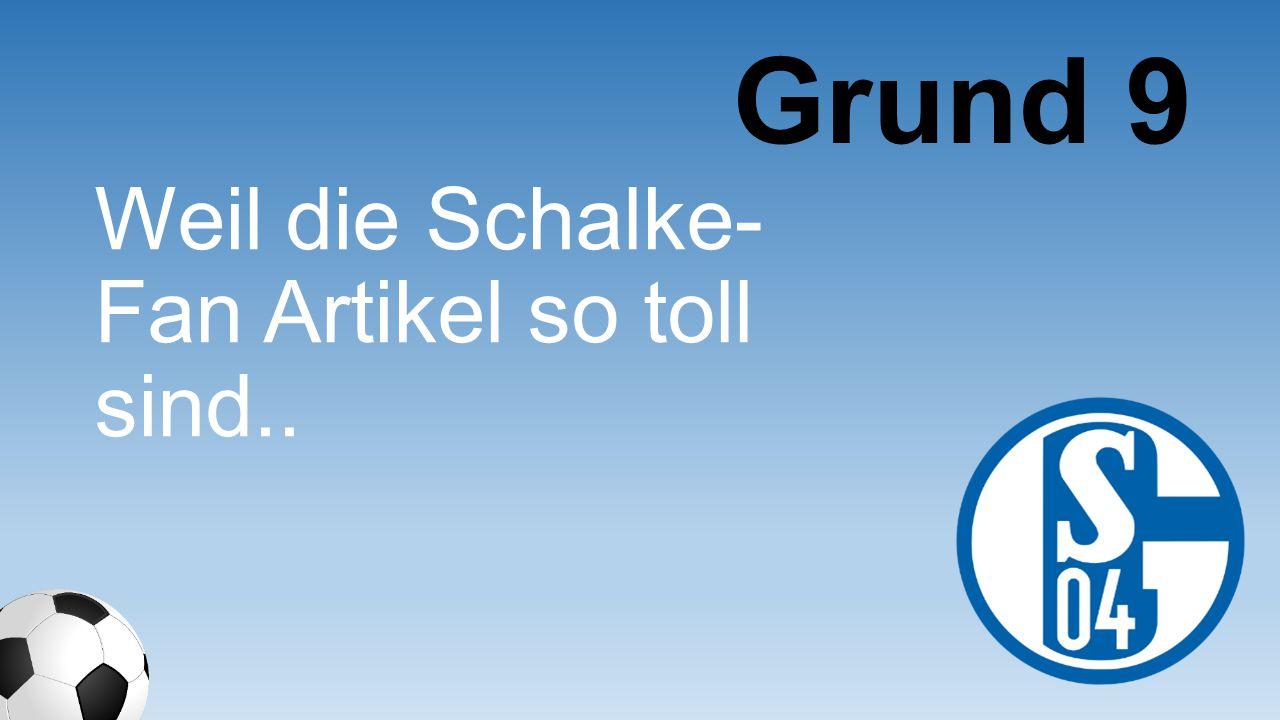 Grund 9 Weil die Schalke-Fan Artikel so toll sind..
