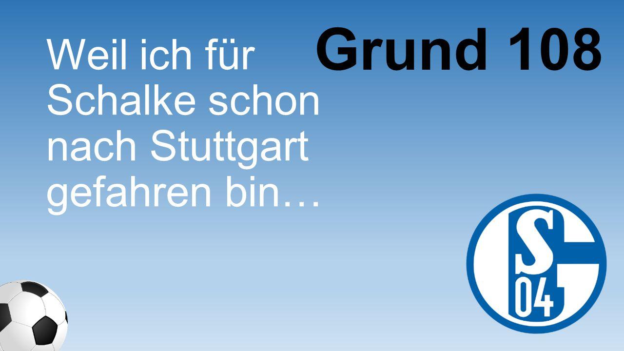 Grund 108 Weil ich für Schalke schon nach Stuttgart gefahren bin…